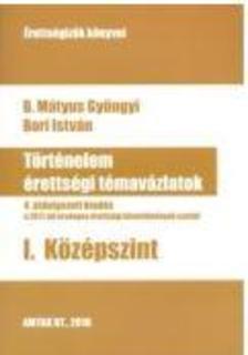 B. Mátyus Gyöngyi - Bori István - Történelem érettségi témavázlatok I. Középszint