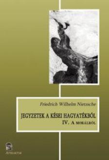 Friedrich Nietzsche - Jegyzetek a kései hagyatékból IV. - A morálról ***