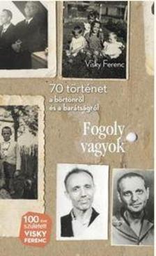 VISKY FERENC - Fogoly vagyok - 70 történet a börtönről és a barátságról
