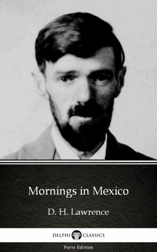Delphi Classics D. H. Lawrence, - Mornings in Mexico by D. H. Lawrence (Illustrated) [eKönyv: epub, mobi]