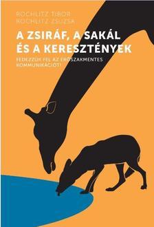 Rochlitz Tibor - Rochlitz Zsuzsa - A zsiráf, a sakál és a keresztények - Fedezzük fel az erőszakmentes kommunikációt!