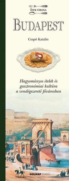 Csapó Katalin - BUDAPEST - ÍZEK VÁROSA - HAGYOMÁNYOS ÉTELEK ÉS GASZTRONÓMIAI KULTÚRA...