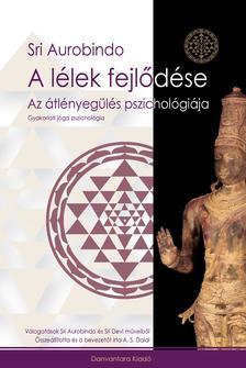 Sri Aurobindo - A LÉLEK FEJLŐDÉSE - AZ ÁTLÉNYEGÜLÉS PSZICHOLÓGIÁJA