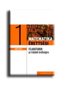Gerőcs László - MATEMATIKA ÉRETTSÉGI 1. - GYAKORLÓ FELADATSOROK A KÖZÉPSZINTŰ íRÁSBELI ÉRET