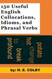 Colby H.E: - 150 Useful English Collocations,  Idioms,  and Phrasal Verbs [eKönyv: epub,  mobi]