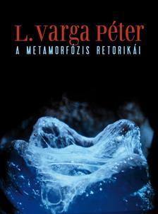L. Varga Péter - A METAMORFÓZIS RETORIKÁI