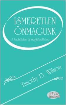 Timothy D. Wilson - ISMERETLEN ÖNMAGUNK - A TUDATTALAN ÚJ MEGKÖZELÍTÉSE
