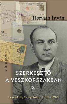 HORVÁTH ISTVÁN - Szerkesztő a vészkorszakban 2. - Levelek Illyés Gyulához - 1935-45