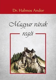 Dr. Halmos Andor - Magyar várak regéi