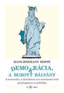 HOPPE, HANS-HERMANN - DEMOKRÁCIA, A BUKOTT BÁLVÁNY - A MONARCHIA, A DEMOKRÁCIA ÉS A TERMÉSZETES R