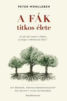 WOHLLEBEN, PETER - A fák titkos élete - Mit éreznek, hogyan kommunikálnak? Egy rejtett világ felfedezése