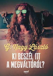 G. Nagy László - Ki beszél itt a Megváltóról?