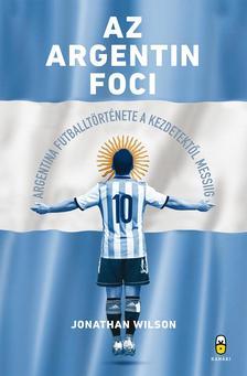 Jonathan Wilson - Az argentin foci - Argentína futballtörténete a kezdetektől Messiig