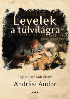 Andrási Andor - Levelek a túlvilágra - Egy 20. századi életút