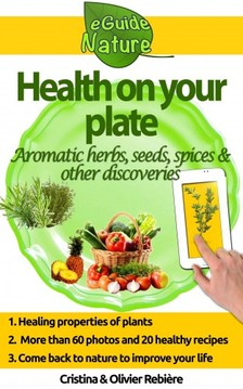 Cristina Rebiere, Olivier Rebiere, Cristina Rebiere, Olivier Rebiere - Health on Your Plate - A Small Digital Guide of Aromatic Herbs, Seeds and Spices and their Medicinal Properties, Simple and Gourmet Recipes to Please you [eKönyv: epub, mobi]