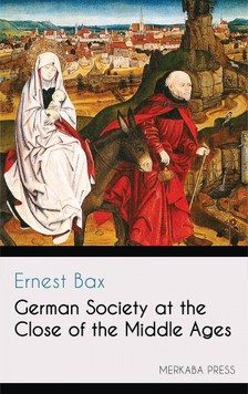 Bax Ernest - German Society at the Close of the Middle Ages [eKönyv: epub, mobi]