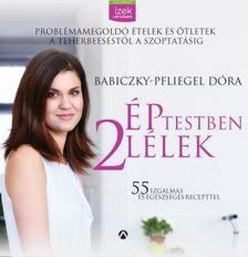 Babiczky-Pfliegel Dóra - Ép testben két lélek - Problémamegoldó ételek és ötletek a teherbeeséstől a szoptatásig