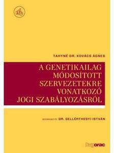 Tahyné Kovács Ágnes - A genetikailag módosított szervezetekre vonatkozó jogi szabályozásról
