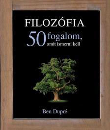BEN DUPRÉ - FILOZÓFIA - 50 FOGALOM, AMIT ISMERNI KELL