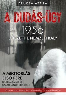 Drucza Attila - A Dudás-ügy: 1956 - Létezett-e a nemzeti bal?