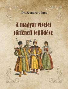 Dr. Szendrei János - A magyar viselet történeti fejlődése