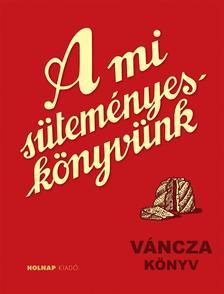 VÁNCZA JÓZSEF - A mi süteményes könyvünk