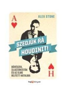 Alex Stone - Szedjük rá Houdinit! - Bűvészek, illuzionisták és az elme rejtett hatalma