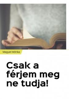 Magyari Mónika - Csak a férjem meg ne tudja! [eKönyv: epub, mobi]