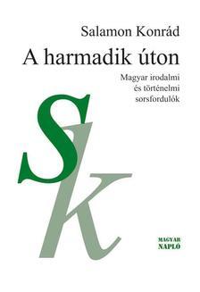 Salamon Konrád - A harmadik úton. Magyar irodalmi és történelmi sorsfordulók