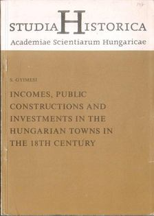 Gyimesi S. - Incomes, Public Constructions and Investments in the Hungarian Towns in the 18th Century [antikvár]