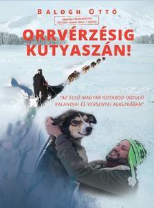 Balogh Ottó - Orrvérzésig kutyaszán! - Az első magyar Iditarod induló kalandjai és versenyei Alaszkában