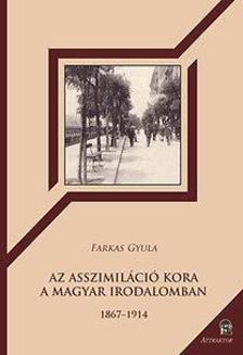 FARKAS GYULA - Az asszimiláció kora a magyar irodalomban - 1867-1914 ***