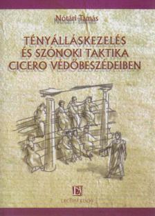 Nótári Tamás - Tényálláskezelés és szónoki taktika Ciceró védőbeszédeiben