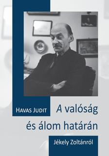 HAVAS JUDIT - A valóság és álom határán - Jékely Zoltánról