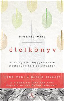 Bronnie Ware - ÉLETKÖNYV - ÖT DOLOG, AMIT LEGGYAKRABBAN MEGBÁNUNK HALÁLOS ÁGYUNKON