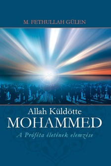 GÜLEN, FETHULLAH M. - ALLAH KÜLDÖTTE - MOHAMMED - A PRÓFÉTA ÉLETÉNEK ELEMZÉSE