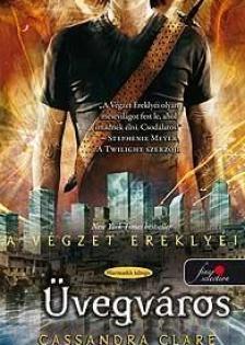 Cassandra Clare - ÜVEGVÁROS - A VÉGZET EREKLYÉI 3. - KEMÉNY BORÍTÓS