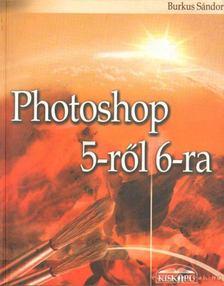 Burkus Sándor - Photoshop 5-ről 6-ra [antikvár]