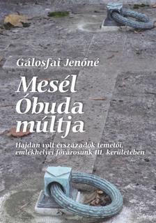 Gálosfai Jenőné - Mesél Óbuda múltja - Hajdan volt évszázadok temetői, emlékhelyei fővárosunk III. kerületében