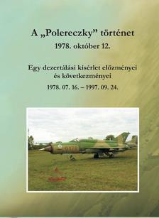 """Nagy Ernő - A """"Polereczky"""" történet - Egy dezertálási kísérlet előzményeiés következményei 1978.07.16. - 1997. 09. 24."""