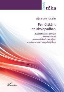 Ábrahám Katalin - Felnőttként az iskolapadban - A felnőttképzés szerepe az érettségivel nem rendelkező személyek munkaerő-piaci integrációjában