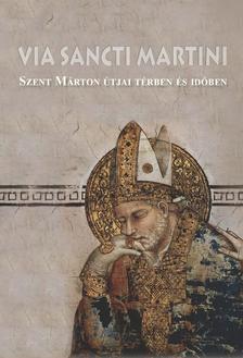 Tóth Ferenc-Zágorhidi Czigány Balázs - Via Sancti Martini - Szent Márton útjai térben és időben