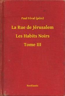 PAUL FÉVAL - La Rue de Jérusalem - Les Habits Noirs - Tome III [eKönyv: epub, mobi]