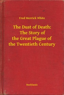 White Fred Merrick - The Dust of Death:  The Story of the Great Plague of the Twentieth Century [eKönyv: epub, mobi]