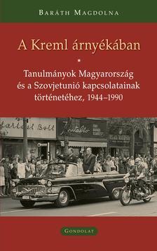 Baráth Magdolna - A Kreml árnyékában - Tanulmányok Magyarország és a Szovjetunió kapcsolatainak történetéhez, 1944-1990