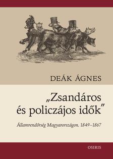 Deák Ágnes - Zsandárok és policzájos idők - Államrendőrség Magyarországon, 1849-1867