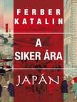 Ferber Katalin - A siker ára - Tanulmányok a (másik) Japánról [eKönyv: epub, mobi]<!--span style='font-size:10px;'>(G)</span-->