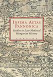 E. Kovács Péter; Szovák Kornél (szerk.) - INFIMA AETAS PANNONICA - STUDIES IN LATE MEDIEVAL HUNGARIAN HISTORY__<!--span style='font-size:10px;'>(G)</span-->