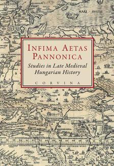 E. Kovács Péter; Szovák Kornél (szerk.) - INFIMA AETAS PANNONICA - STUDIES IN LATE MEDIEVAL HUNGARIAN HISTORY__