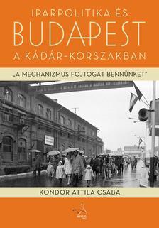Kondor Attila Csaba - Iparpolitika és Budapest a Kádár-korszakban